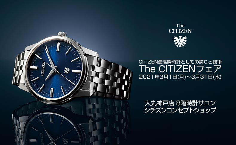CITIZEN最高峰時計としての誇りと技術 The CITIZEN フェア 3月1日(月)~3月31日(水) 兵庫県:大丸 神戸店